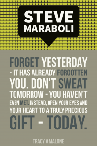 Steve Mariboli: Forget yesterday - It has already forgotten you. Don't sweat tomorrow - you haven't even met. Instead, open your eyes and your heart to a truly precious gift - today.