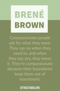 Compassionate people ask for what they need. They say no when they need to, and when they say yes, they mean it. They're compassionate because their boundaries keep them out of resentment.