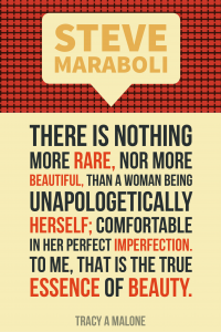 Steve Mariboli: There is nothing more rare, nor more beautiful than a woman being unapologetically herself; comfortable in her perfect imperfection. To me, that is the true essence of beauty.