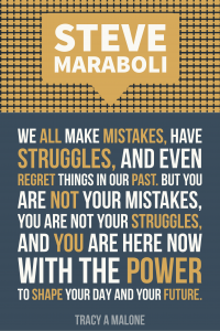 Steve Mariboli: We all make mistakes, have struggles, and even regret things in our part, but you are not your mistakes, you are not your struggle, and you are here now with the power to shape your day and your future.