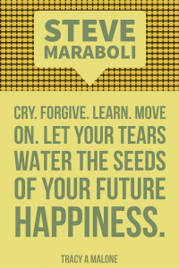 Steve Mariboli: Cry. Forgive. Learn. Move on. Let your tears water the seeds of your future happiness.