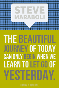 Steve Mariboli: The beautiful journey of today can only begin when we learn to let go of yesterday.