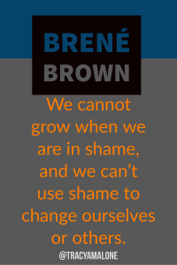 We cannot grow when we are in shame, and we can't use shame to change ourselves or others.