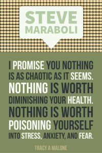 Steve Mariboli: I promise you nothing is as chaotic as it seems. Nothing is worth diminishing your health. Nothing is worth poisoning yourself into stress, anxiety, and fear.