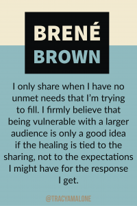 I only share when I have no unmet needs that I'm trying to fill. I firmly believe that being vulnerable with a larger audience is only a good idea if the healing is tied to the sharing, not to the expectations I might have for the response I get.