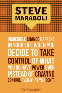 Steve Mariboli: Incredible change happens in your life when you decide to take control of what you do have power over instead of craving control over what you don't.