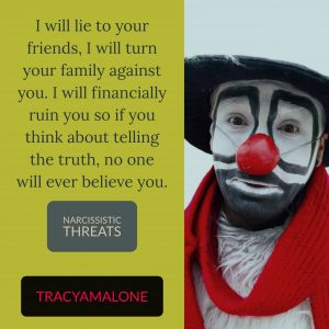 Narcissistic Threats: I will lie to your friends, I will turn your family against you. I will financially ruin you so if you think about telling the truth, no one will ever believe you.