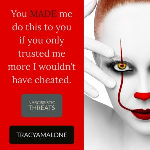 Narcissistic Threats: You made me do this to you if you only trusted me more I wouldn't have cheated.