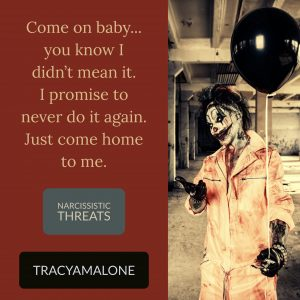 Narcissistic Threats: Come on baby... you know I didn't mean it. I promise never to do it again. Just come home to me.