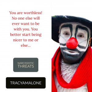 Narcissistic Threats: You are worthless! No one else will ever want to be with you. You better start being nicer to me or else.