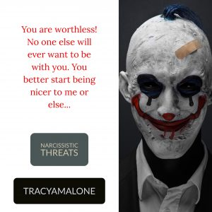 Narcissistic Threats: You are worthless! No one else will ever want to be with you. You better start being nicer to me or else...
