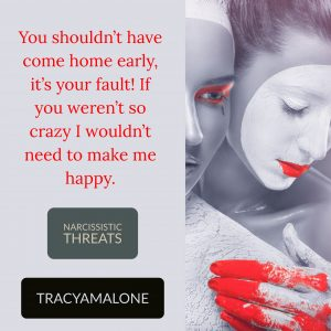 Narcissistic Threats: You shouldn't have come home early, it's your fault! If your weren't so crazy I wouldn't need to make me happy.