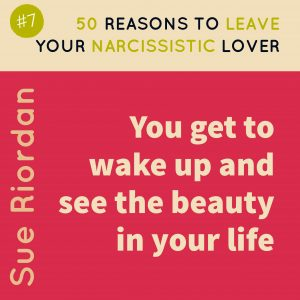 50 Reasons to leave your Narcissistic Lover: You get to wake up and see the beauty in your life.