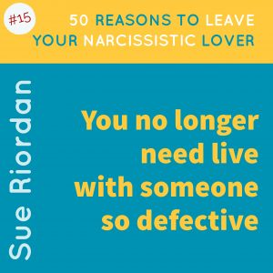 50 Reasons to leave your Narcissistic Lover: You no longer need to live with someone so defective.