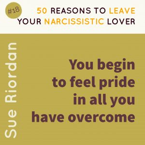 50 Reasons to leave your Narcissistic Lover: You begin to feel pride in all you have overcome.