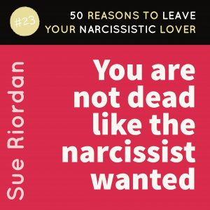 50 Reasons to leave your Narcissistic Lover: You are not dead like the narcissist wanted.