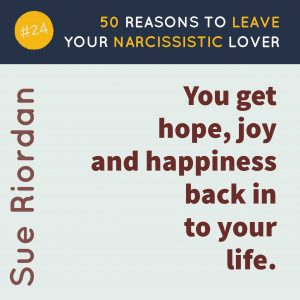 50 Reasons to leave your Narcissistic Lover: You get hope, joy and happiness back in your life.