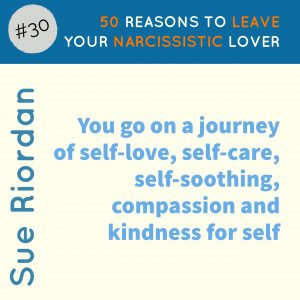50 Reasons to leave your Narcissistic Lover: You go on a journey of self-love, self-care, self-soothing, compassion and kindness for self.