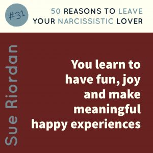 50 Reasons to leave your Narcissistic Lover: You learn to have fun, joy and make meaningful happy experiences.