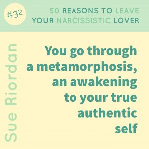 50 Reasons to leave your Narcissistic Lover: You go through a metamorphosis, an awakening to your true authentic self.