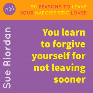 50 Reasons to leave your Narcissistic Lover: You learn to forgive yourself for not leaving sooner.