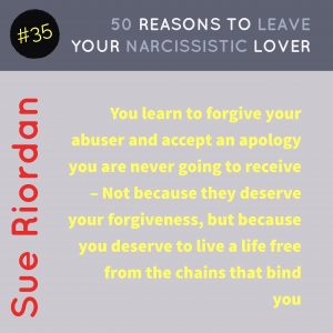50 Reasons to leave your Narcissistic Lover: You learn to forgive your abuser and accept an apology you are never going to receive - Not because they deserve your forgiveness, but because you deserve to live a life free from the chains that bind you.