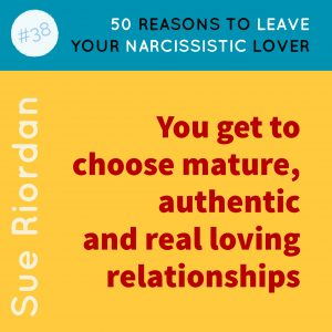50 Reasons to leave your Narcissistic Lover: You get to choose mature, authentic and real loving relationships.