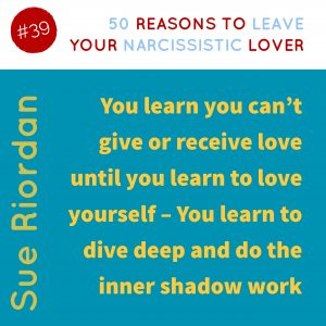 50 Reasons to leave your Narcissistic Lover: You learn you can't give or receive love until you learn to love yourself - You learn to dive deep and do the inner shadow work.