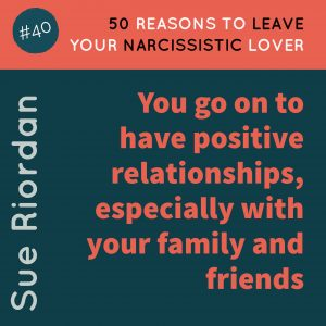 50 Reasons to leave your Narcissistic Lover: You go on to have positive relationships, especially with your family and friends.