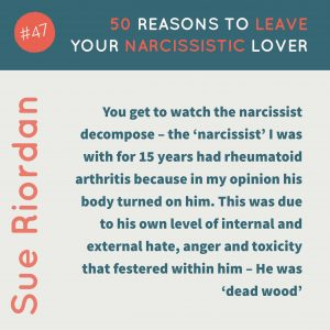 50 Reasons to leave your Narcissistic Lover: You get to watch the narcissist decompose - the 'narcissist' I was with for 15 years had rheumatoid arthritis because in my opinion his body turned on him. This was due to his own level of internal and external hate, anger and toxicity that festered within him - He was 'dead wood'