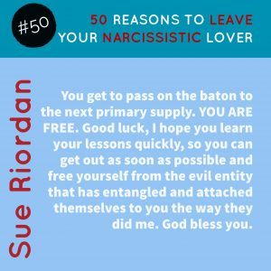 50 Reasons to leave your Narcissistic Lover: You get to pass on the baton to the next primary supply. YOU ARE FREE. Good luck, I hope you learn your lessons quickly, so you can get out as soon as possible and free yourself from the evil entity that has entangled and attached themselves to you the way they did me. God bless you.