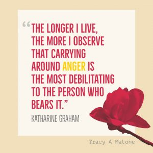 """The longer I live, the more I observe that carrying around Anger is the most debilitating to the person who bears it."" - Katharine Graham"
