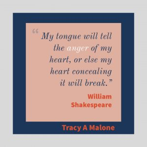 """My tongue will tell the Anger of my heart, or else my heart concealing it will break."" - William Shakespeare"