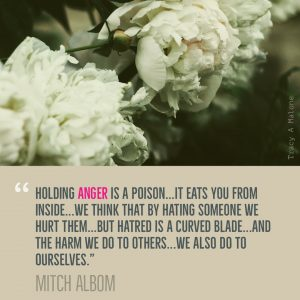 """""""Holding Anger is a poison...it eats you from the inside...we thing that by hating someone we hurt them...but hatred is a curved blade...and the harm we do to others...we also do to ourselves."""" - Mitch Albom"""