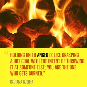 """Holding on to Anger is like grasping a hot coal with the intent of throwing it at someone else; You are the one who gets burned."" - Guatama Buddha"