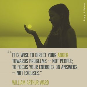 """It is wise to direct your anger towards problems -- not people; To focus your energies on answers -- not excuses."" - William Arthur Ward"