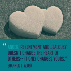 """Anger, resentment and jealousy doesn't change the heart of others -- it only changes yours."" - Shannon L. Alder"