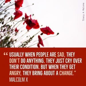 """""""Usually when people are sad, they don't do anything. They just cry over their condition, but when they get angry, they bring about a change."""" -Malcolm X"""