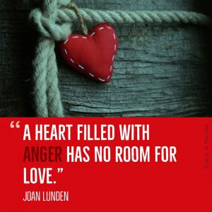 """A heart filled with Anger has no room for love."" - Joan Lunden"