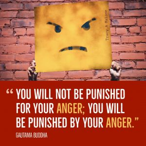"""You will not be punished for your Anger; you will be punished by your Anger."" -Guatama Buddha"