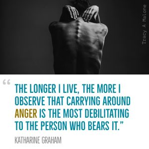 """The longer I live, the more I observe that carrying around Anger is the most debilitating to the person who bears it."" -Katharine Graham"
