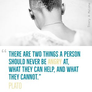 """There are two things a person should never be Angry at, what they can help, and what they cannot."" -Plato"