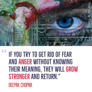 """If you try to get rid of fear and Anger without knowing their meaning, they will grow stronger and return."" -Deepak Chopra"
