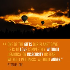 """""""One of the gifts our planet gave us is to love completely. Without jealousy or insecurity or fear without pettiness. Without Anger."""" -Pittacus Lore"""