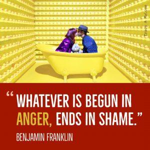 """""""Whatever is begun in Anger, ends in shame."""" -Benjamin Franklin"""