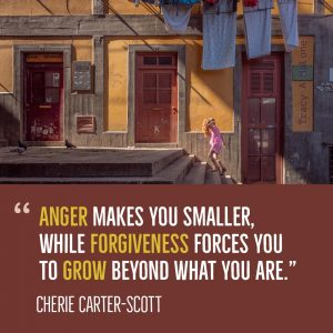 """Anger makes you smaller, while forgiveness forces you to grow beyond what you are."" -Cherie Carter-Scott"