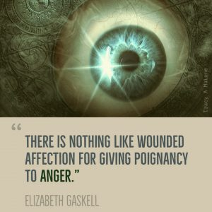 """There is nothing like wounder affection for giving poignancy to Anger."" -Elizabeth Gaskell"