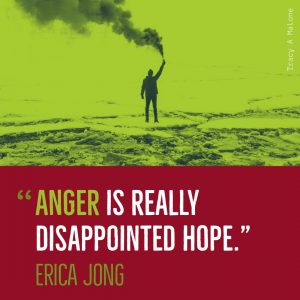 """Anger is really disappointed hope."" -Erica Jong"