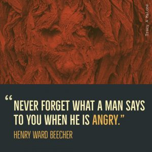 """Never forget what a man says to you when he is Angry."" -Henry Ward Beecher"