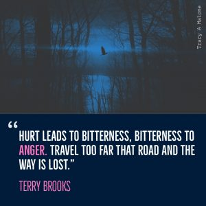 """Hurt leads to bitterness, bitterness to Anger. Travel too far that road and the way is lost."" -Terry Brooks"